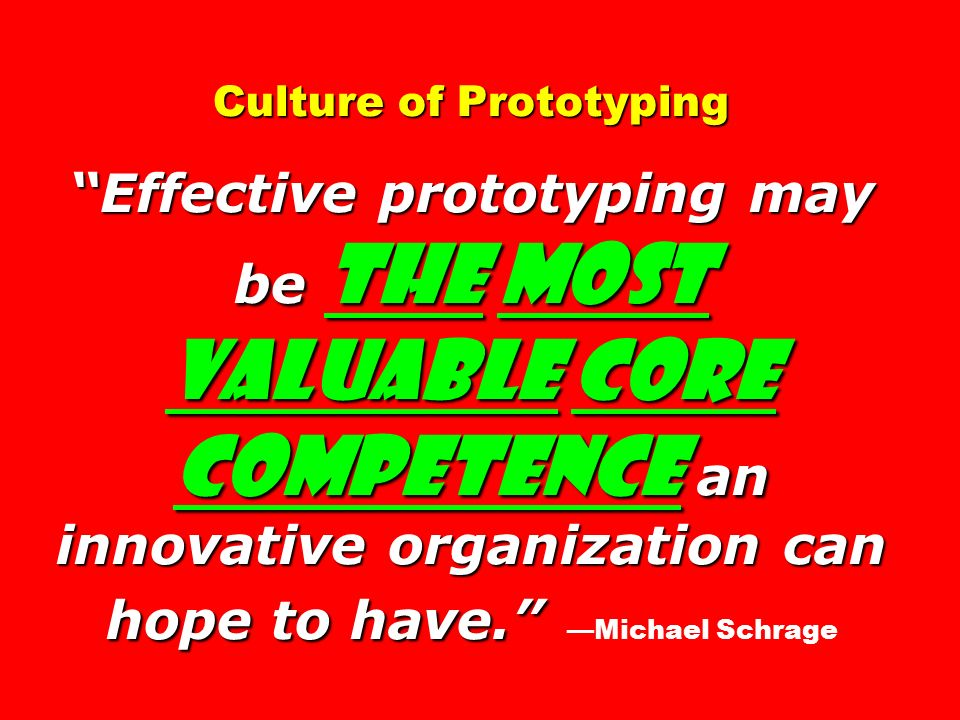 Culture of Prototyping Effective prototyping may be the most valuable core competence an innovative organization can hope to have. Culture of Prototyping Effective prototyping may be the most valuable core competence an innovative organization can hope to have. —Michael Schrage