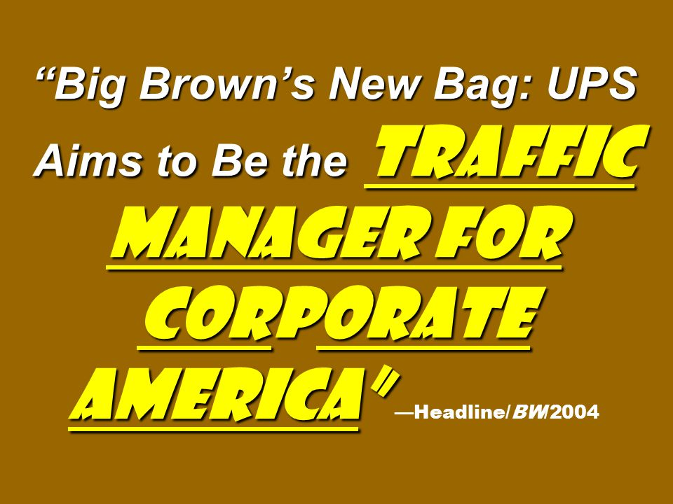 Big Brown's New Bag: UPS Aims to Be the Traffic Manager for Corporate America Big Brown's New Bag: UPS Aims to Be the Traffic Manager for Corporate America —Headline/BW/2004