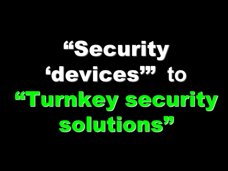Security 'devices' to Turnkey security solutions