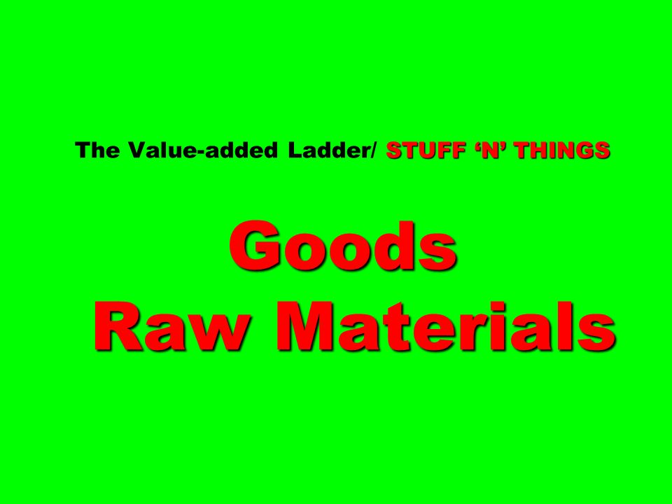 STUFF 'N' THINGS Goods Raw Materials The Value-added Ladder/ STUFF 'N' THINGS Goods Raw Materials