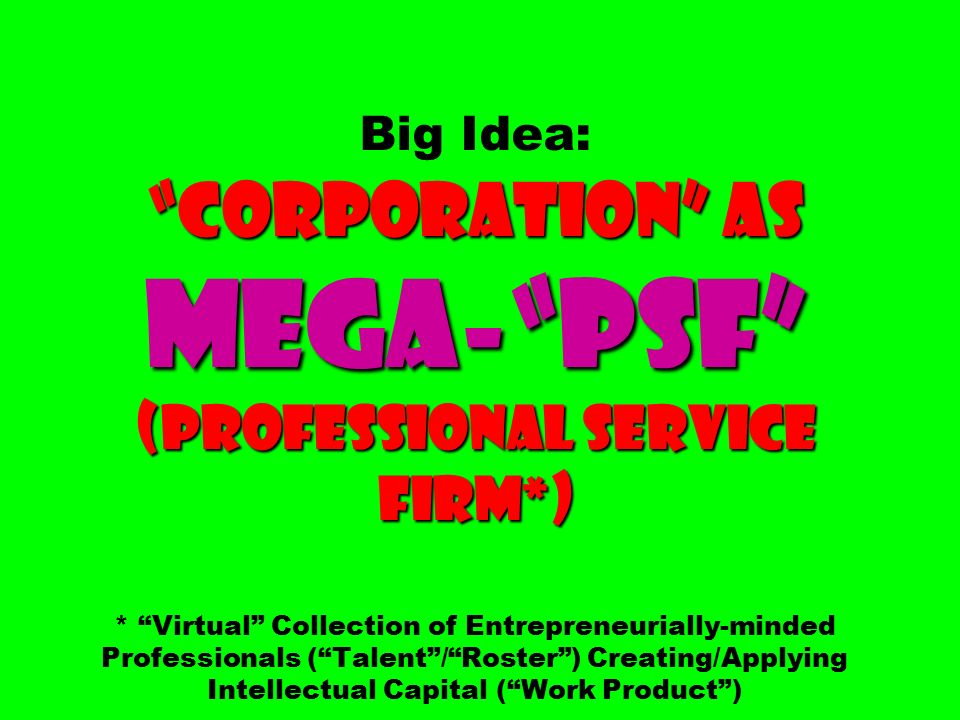 Corporation as Mega- PSF (Professional Service Firm*) Big Idea: Corporation as Mega- PSF (Professional Service Firm*) * Virtual Collection of Entrepreneurially-minded Professionals ( Talent / Roster ) Creating/Applying Intellectual Capital ( Work Product )