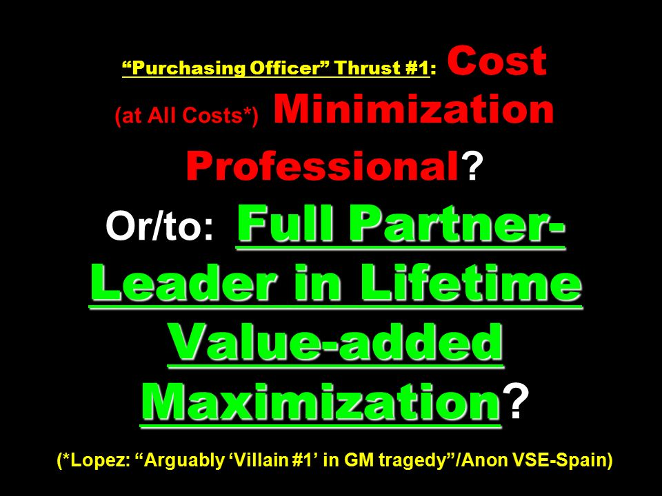 Full Partner- Leader in Lifetime Value-added Maximization Purchasing Officer Thrust #1: Cost (at All Costs*) Minimization Professional .