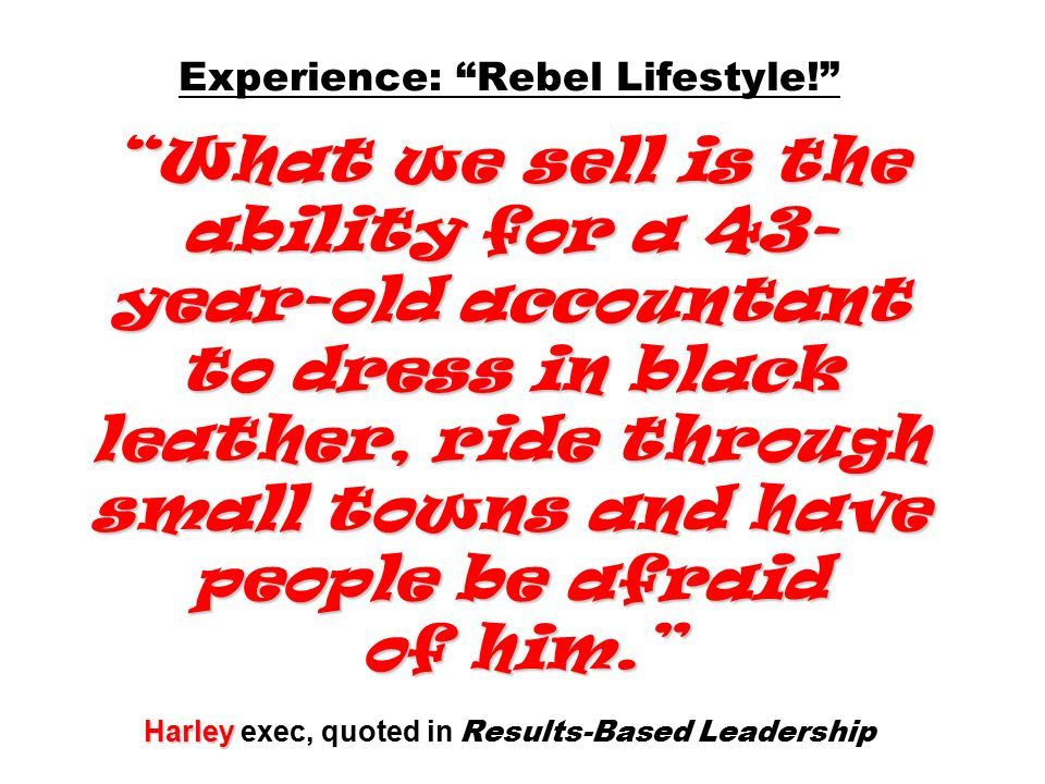 What we sell is the ability for a 43- year-old accountant to dress in black leather, ride through small towns and have people be afraid of him. Harley Experience: Rebel Lifestyle! What we sell is the ability for a 43- year-old accountant to dress in black leather, ride through small towns and have people be afraid of him. Harley exec, quoted in Results-Based Leadership