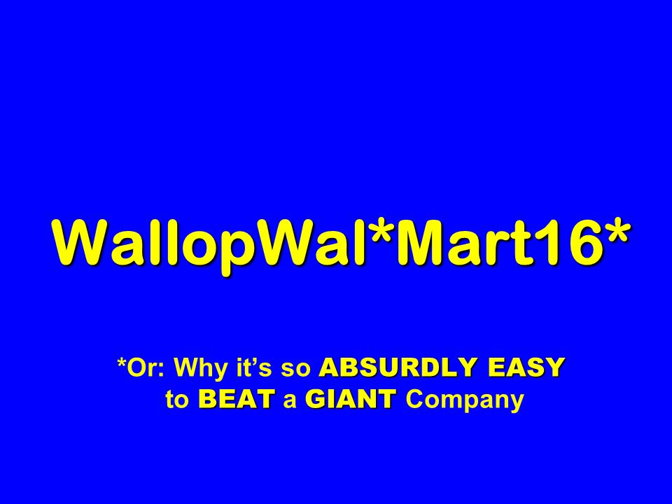 WallopWal*Mart16* ABSURDLY EASY BEAT GIANT WallopWal*Mart16* *Or: Why it's so ABSURDLY EASY to BEAT a GIANT Company