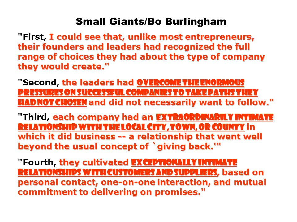 Small Giants/Bo Burlingham I could see that, unlike most entrepreneurs, their founders and leaders had recognized the full range of choices they had about the type of company they would create. the leaders had overcome the enormous pressures on successful companies to take paths they had not chosen and did not necessarily want to follow. each company had an extraordinarily intimate relationship with the local city, town, or county in which it did business -- a relationship that went well beyond the usual concept of `giving back. they cultivated exceptionally intimate relationships with customers and suppliers, based on personal contact, one-on-one interaction, and mutual commitment to delivering on promises. First, I could see that, unlike most entrepreneurs, their founders and leaders had recognized the full range of choices they had about the type of company they would create. Second, the leaders had overcome the enormous pressures on successful companies to take paths they had not chosen and did not necessarily want to follow. Third, each company had an extraordinarily intimate relationship with the local city, town, or county in which it did business -- a relationship that went well beyond the usual concept of `giving back. Fourth, they cultivated exceptionally intimate relationships with customers and suppliers, based on personal contact, one-on-one interaction, and mutual commitment to delivering on promises.
