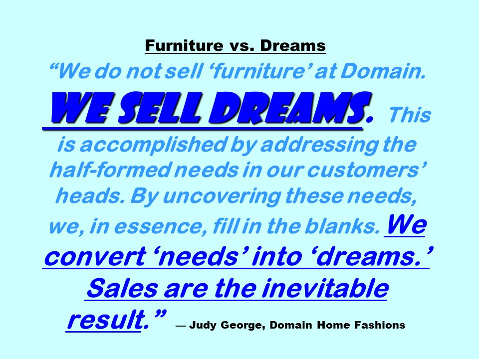 We sell dreams Furniture vs. Dreams We do not sell 'furniture' at Domain.