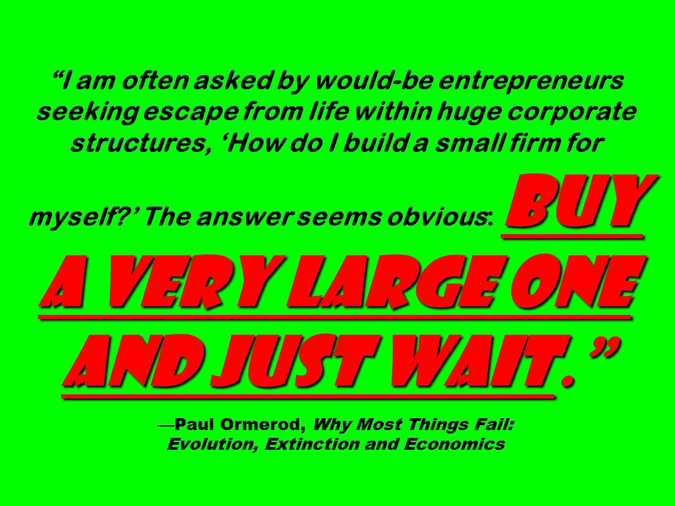 Buy a very large one and just wait. I am often asked by would-be entrepreneurs seeking escape from life within huge corporate structures, 'How do I build a small firm for myself ' The answer seems obvious: Buy a very large one and just wait. —Paul Ormerod, Why Most Things Fail: Evolution, Extinction and Economics