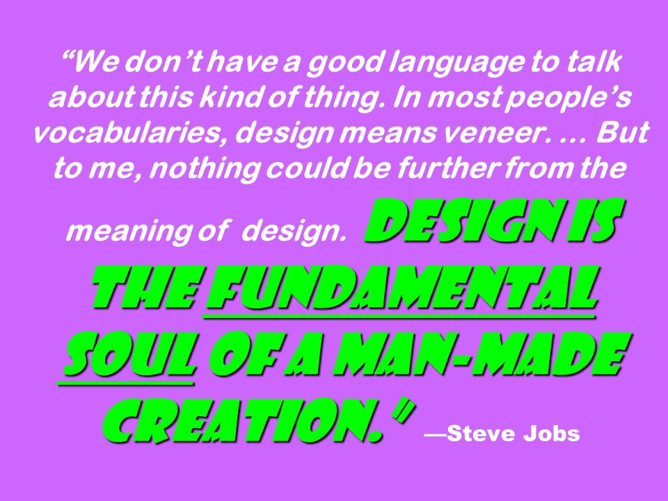Design is the fundamental soul of a man-made creation. We don't have a good language to talk about this kind of thing.