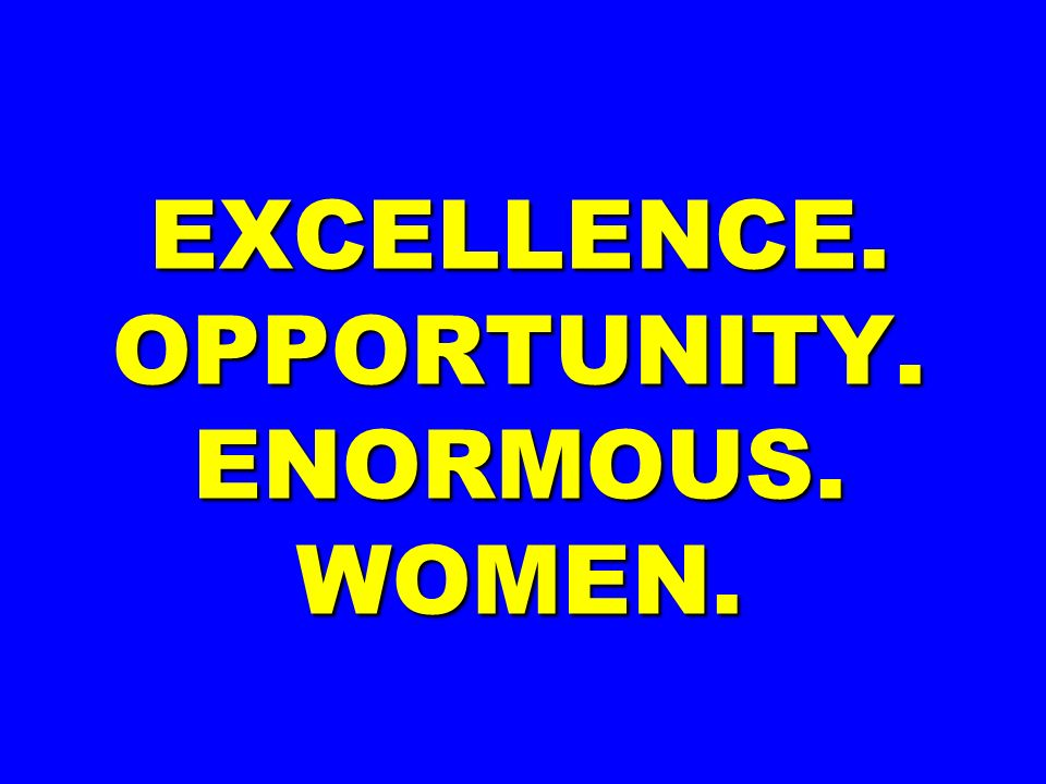 EXCELLENCE. OPPORTUNITY. ENORMOUS. WOMEN.