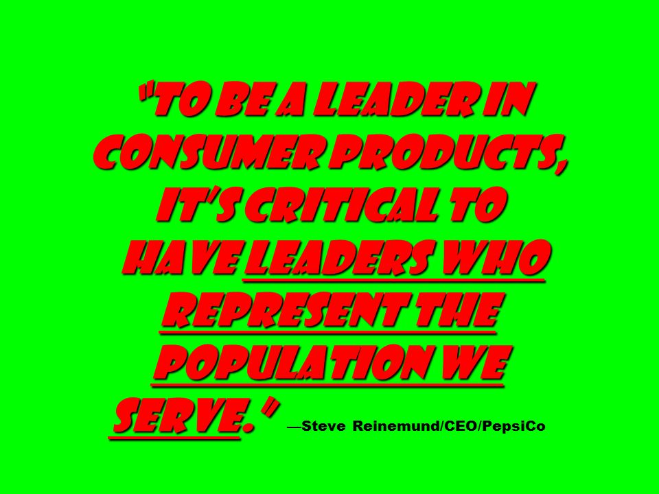 To be a leader in consumer products, it's critical to have leaders who represent the population we serve. To be a leader in consumer products, it's critical to have leaders who represent the population we serve. —Steve Reinemund/CEO/PepsiCo