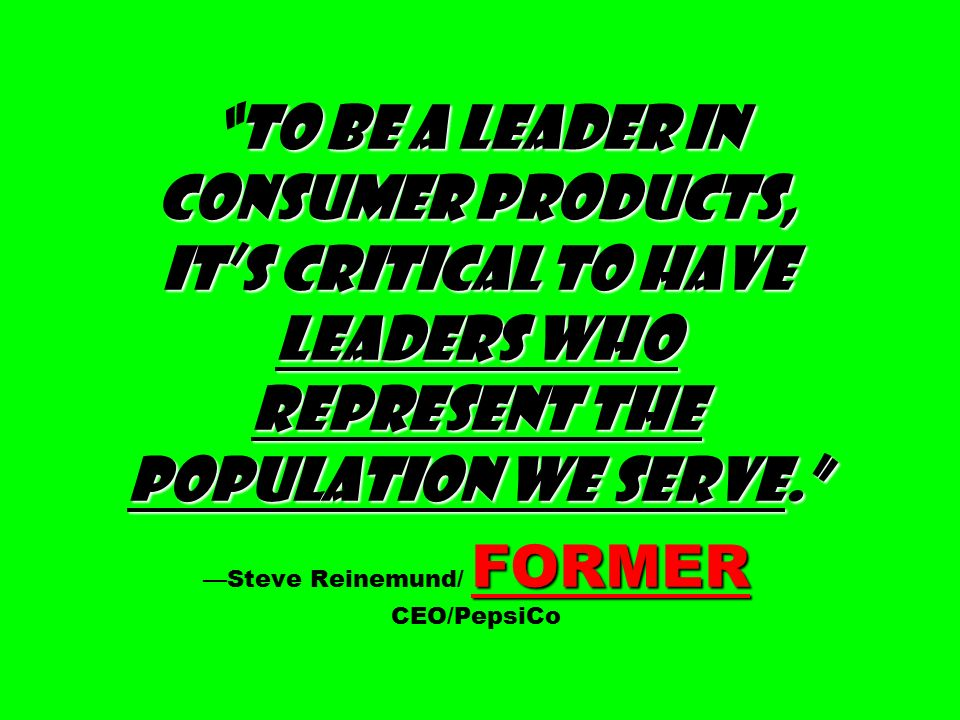 To be a leader in consumer products, it's critical to have leaders who represent the population we serve. FORMER To be a leader in consumer products, it's critical to have leaders who represent the population we serve. —Steve Reinemund/ FORMER CEO/PepsiCo
