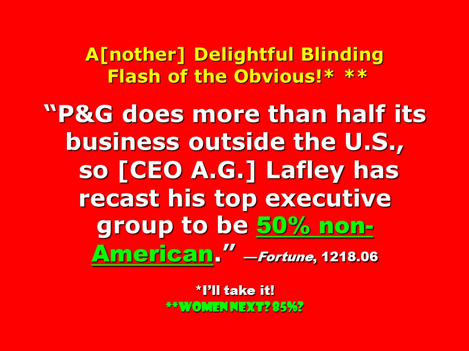 A[nother] Delightful Blinding Flash of the Obvious!* ** Flash of the Obvious!* ** P&G does more than half its business outside the U.S., so [CEO A.G.] Lafley has recast his top executive group to be 50% non- American. —Fortune, 1218.06 so [CEO A.G.] Lafley has recast his top executive group to be 50% non- American. —Fortune, 1218.06 *I'll take it.