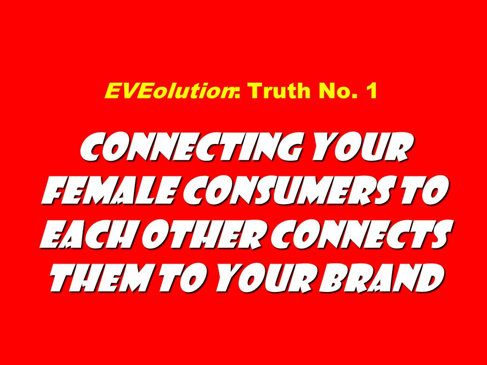Connecting Your Female Consumers to Each Other Connects Them to Your Brand EVEolution: Truth No.