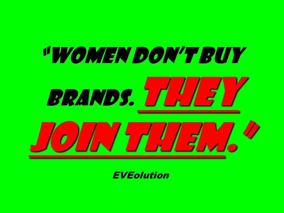 They join them. Women don't buy brands. They join them. EVEolution