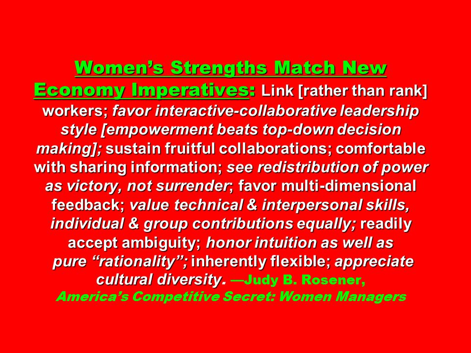 Women's Strengths Match New Economy Imperatives: Link [rather than rank] workers; favor interactive-collaborative leadership style [empowerment beats top-down decision making]; sustain fruitful collaborations; comfortable with sharing information; see redistribution of power as victory, not surrender; favor multi-dimensional feedback; value technical & interpersonal skills, individual & group contributions equally; readily accept ambiguity; honor intuition as well as pure rationality ; inherently flexible; appreciate cultural diversity Women's Strengths Match New Economy Imperatives: Link [rather than rank] workers; favor interactive-collaborative leadership style [empowerment beats top-down decision making]; sustain fruitful collaborations; comfortable with sharing information; see redistribution of power as victory, not surrender; favor multi-dimensional feedback; value technical & interpersonal skills, individual & group contributions equally; readily accept ambiguity; honor intuition as well as pure rationality ; inherently flexible; appreciate cultural diversity.