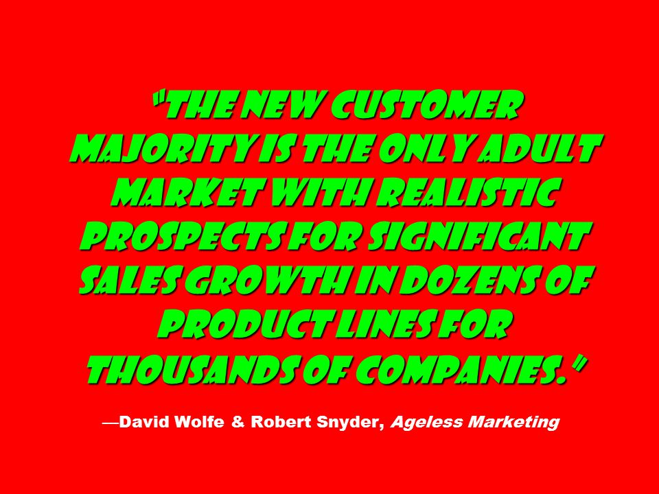 The New Customer Majority is the only adult market with realistic prospects for significant sales growth in dozens of product lines for thousands of companies. The New Customer Majority is the only adult market with realistic prospects for significant sales growth in dozens of product lines for thousands of companies. —David Wolfe & Robert Snyder, Ageless Marketing