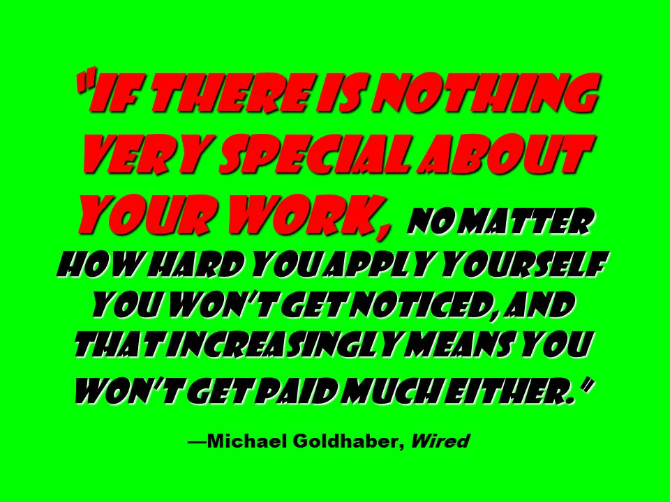 If there is nothing very special about your work, no matter how hard you apply yourself you won't get noticed, and that increasingly means you won't get paid much either. If there is nothing very special about your work, no matter how hard you apply yourself you won't get noticed, and that increasingly means you won't get paid much either. —Michael Goldhaber, Wired