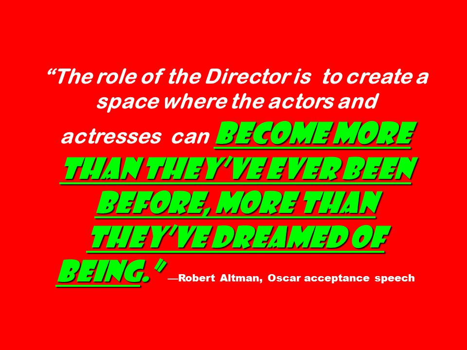 become more than they've ever been before, more than they've dreamed of being. The role of the Director is to create a space where the actors and actresses can become more than they've ever been before, more than they've dreamed of being. —Robert Altman, Oscar acceptance speech