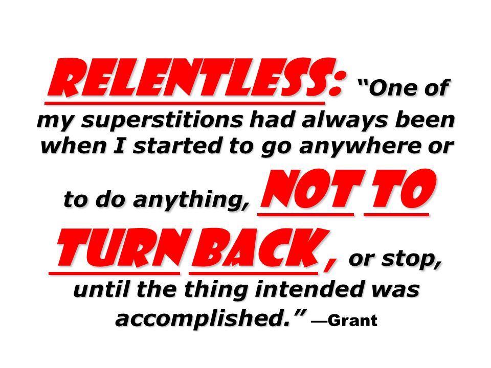 Relentless: One of my superstitions had always been when I started to go anywhere or to do anything, not to turn back, or stop, until the thing intended was accomplished. Relentless: One of my superstitions had always been when I started to go anywhere or to do anything, not to turn back, or stop, until the thing intended was accomplished. —Grant