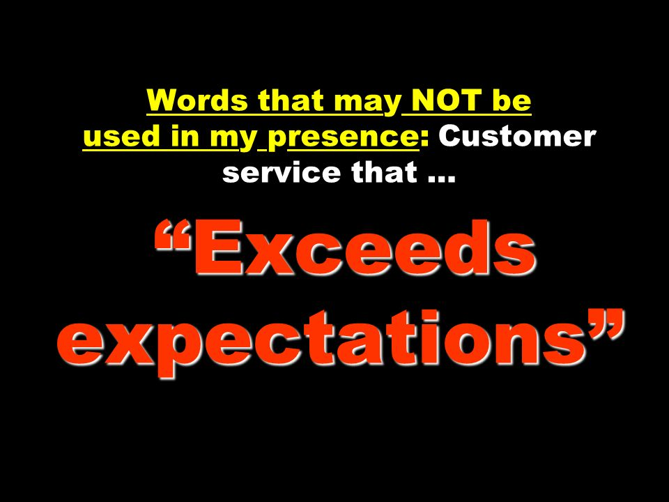 Exceeds expectations Words that may NOT be used in my presence: Customer service that … Exceeds expectations