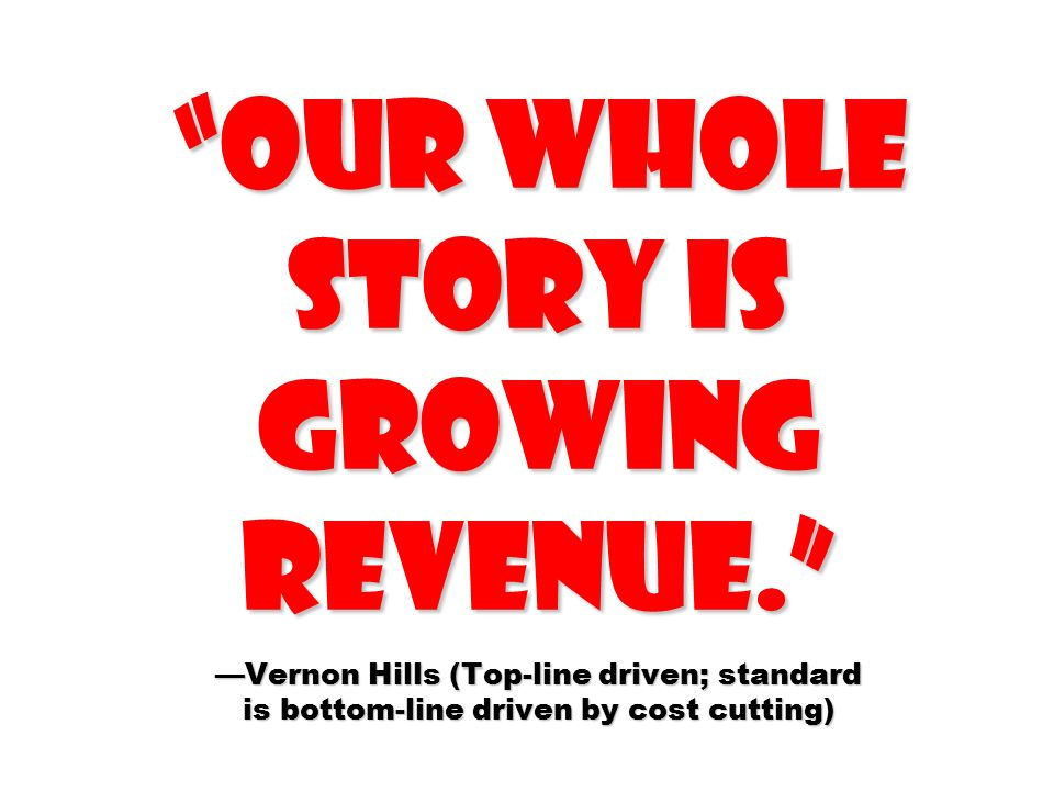 Our whole story is growing revenue. —Vernon Hills (Top-line driven; standard is bottom-line driven by cost cutting)