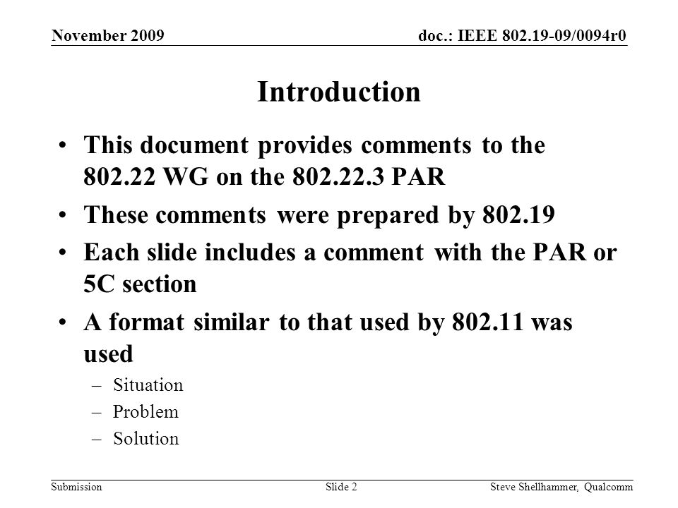 doc.: IEEE /0094r0 Submission Introduction This document provides comments to the WG on the PAR These comments were prepared by Each slide includes a comment with the PAR or 5C section A format similar to that used by was used –Situation –Problem –Solution November 2009 Steve Shellhammer, QualcommSlide 2