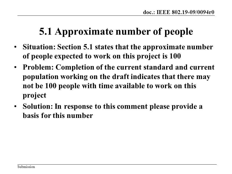 doc.: IEEE /0094r0 Submission 5.1 Approximate number of people Situation: Section 5.1 states that the approximate number of people expected to work on this project is 100 Problem: Completion of the current standard and current population working on the draft indicates that there may not be 100 people with time available to work on this project Solution: In response to this comment please provide a basis for this number