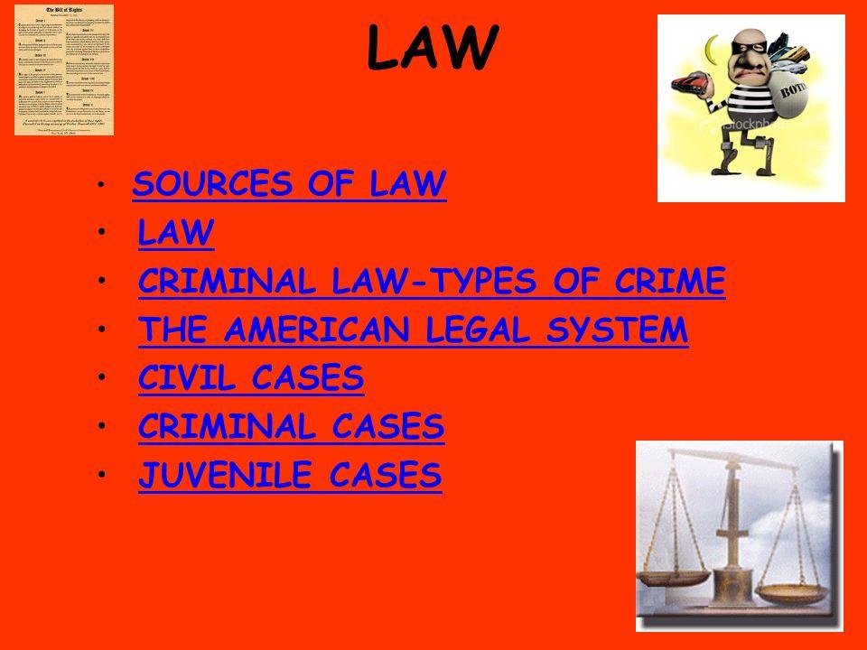 LAW SOURCES OF LAW LAW CRIMINAL LAW-TYPES OF CRIME THE AMERICAN LEGAL SYSTEM CIVIL CASES CRIMINAL CASES JUVENILE CASES