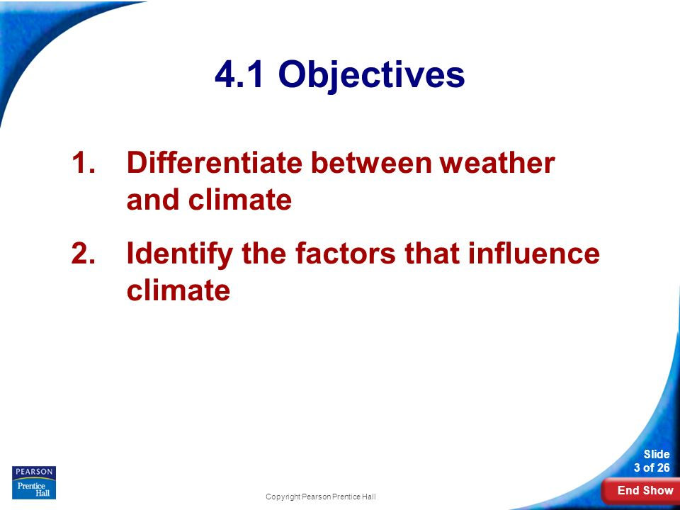 End Show Slide 3 of Objectives 1.Differentiate between weather and climate 2.Identify the factors that influence climate Copyright Pearson Prentice Hall