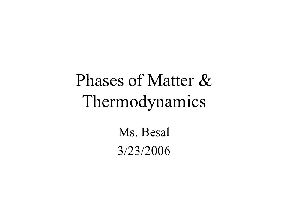 Phases of Matter & Thermodynamics Ms. Besal 3/23/2006