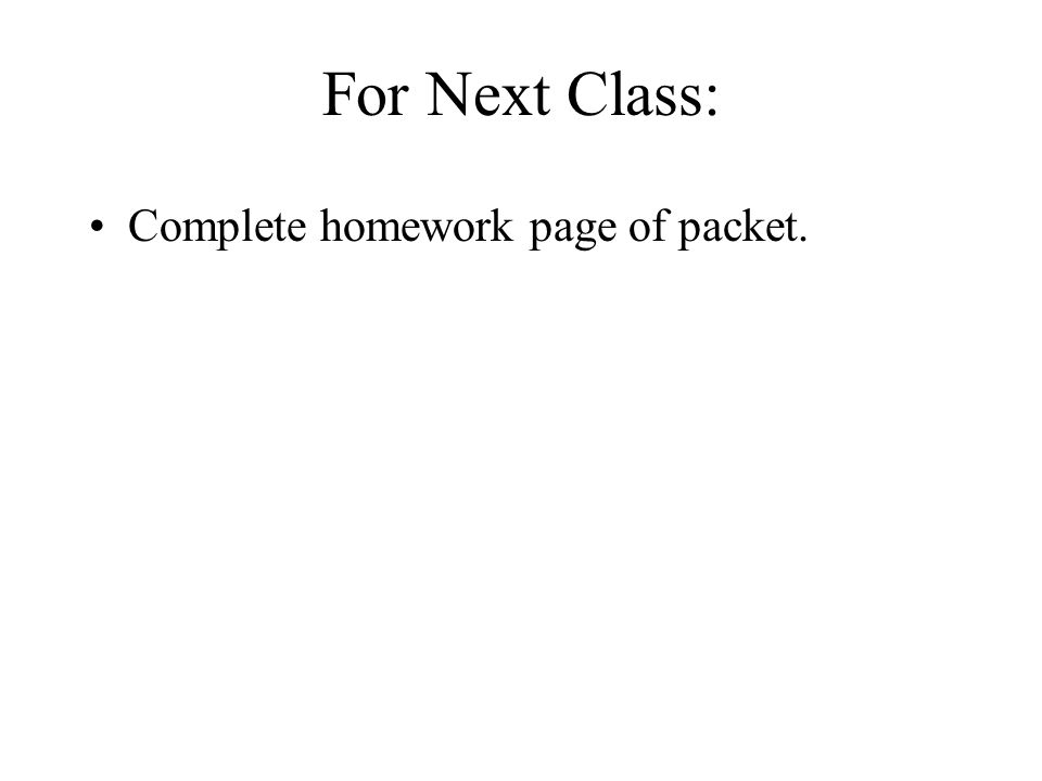 For Next Class: Complete homework page of packet.