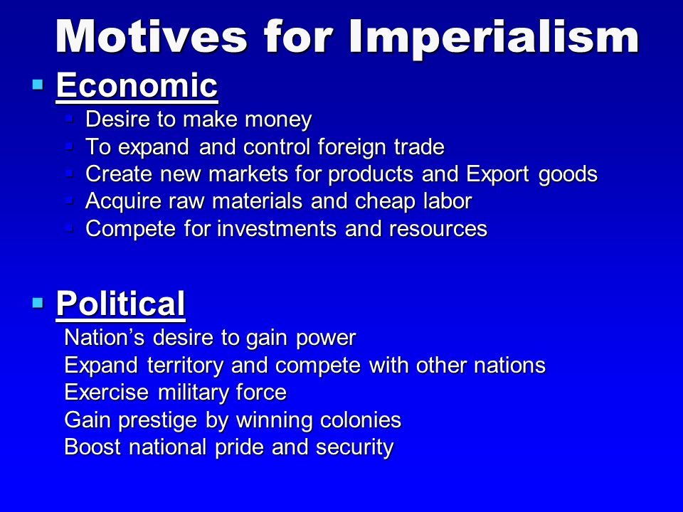 Motives for Imperialism  Economic  Desire to make money  To expand and control foreign trade  Create new markets for products and Export goods  Acquire raw materials and cheap labor  Compete for investments and resources  Political Nation's desire to gain power Expand territory and compete with other nations Exercise military force Gain prestige by winning colonies Boost national pride and security