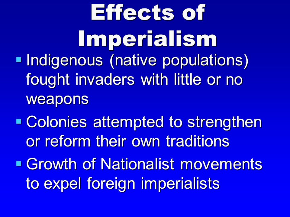Effects of Imperialism  Indigenous (native populations) fought invaders with little or no weapons  Colonies attempted to strengthen or reform their own traditions  Growth of Nationalist movements to expel foreign imperialists