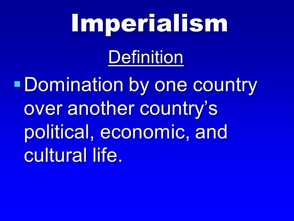 ImperialismDefinition  Domination by one country over another country's political, economic, and cultural life.