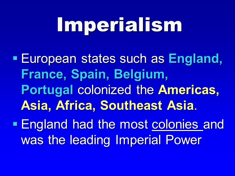 Imperialism  European states such as England, France, Spain, Belgium, Portugal colonized the Americas, Asia, Africa, Southeast Asia.
