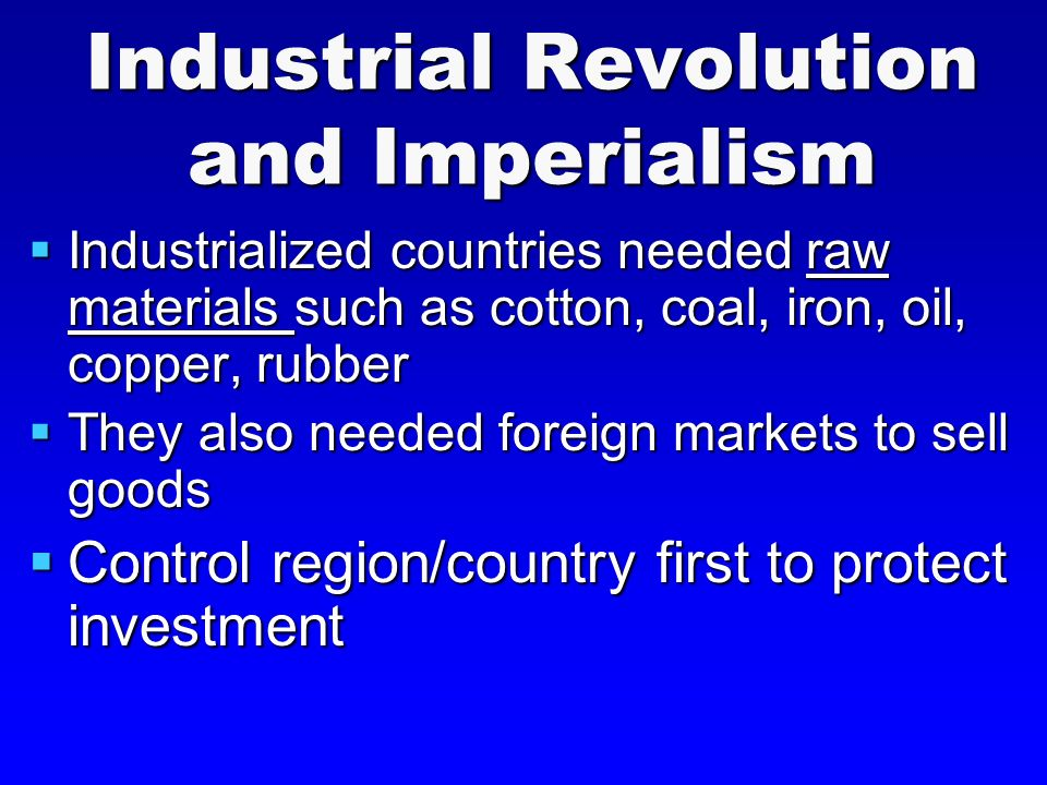 Industrial Revolution and Imperialism  Industrialized countries needed raw materials such as cotton, coal, iron, oil, copper, rubber  They also needed foreign markets to sell goods  Control region/country first to protect investment