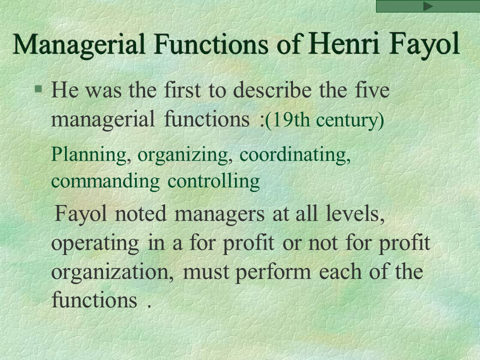 Managerial Functions of Henri Fayol §He was the first to describe the five managerial functions : (19th century) Planning, organizing, coordinating, commanding controlling Fayol noted managers at all levels, operating in a for profit or not for profit organization, must perform each of the functions.