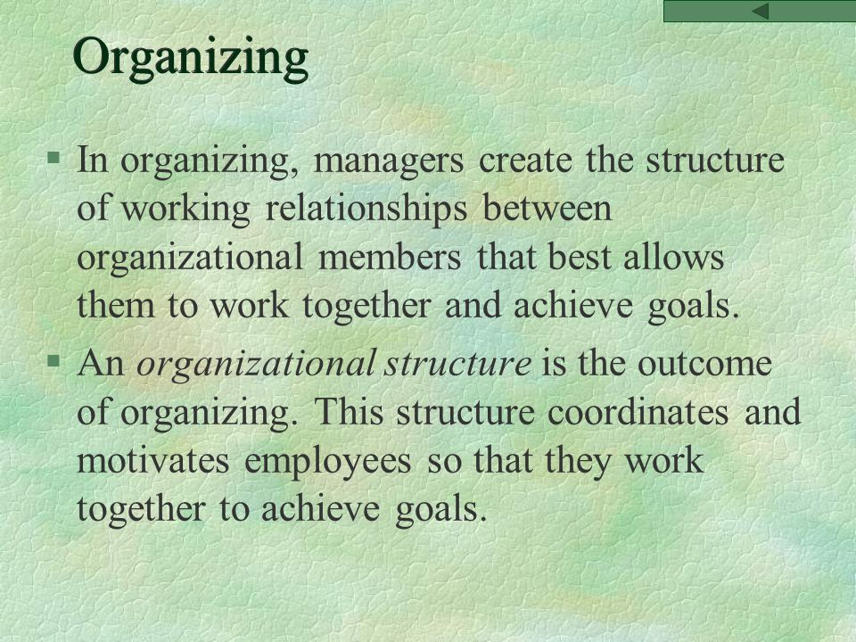 Organizing §In organizing, managers create the structure of working relationships between organizational members that best allows them to work together and achieve goals.