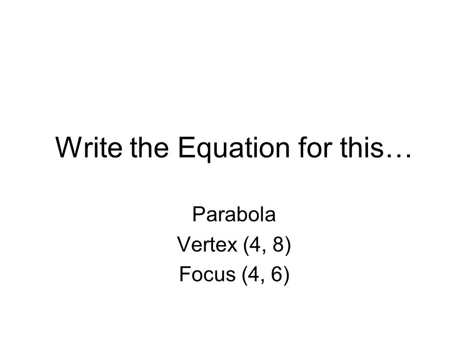 Write the Equation for this… Parabola Vertex (4, 8) Focus (4, 6)