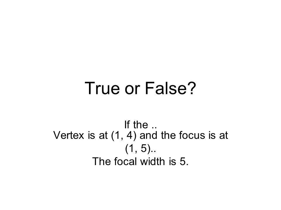 True or False If the.. Vertex is at (1, 4) and the focus is at (1, 5).. The focal width is 5.