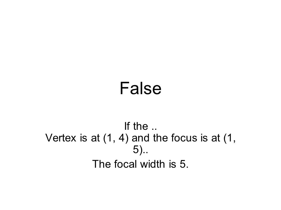 False If the.. Vertex is at (1, 4) and the focus is at (1, 5).. The focal width is 5.