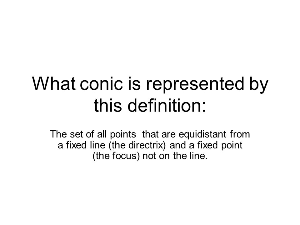 What conic is represented by this definition: The set of all points that are equidistant from a fixed line (the directrix) and a fixed point (the focus) not on the line.