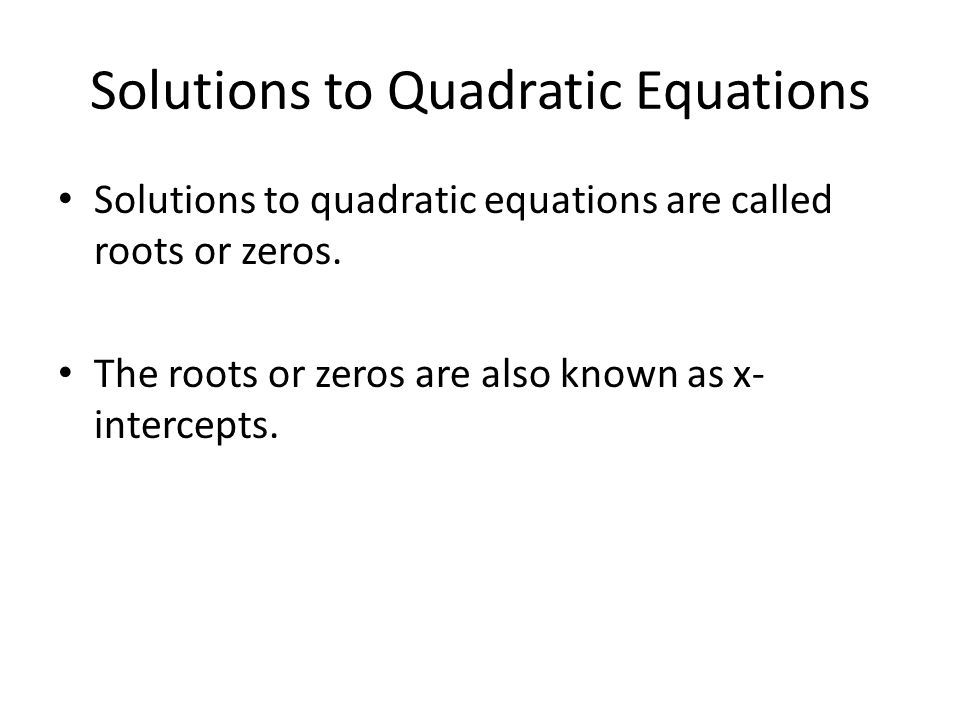Solutions to Quadratic Equations Solutions to quadratic equations are called roots or zeros.