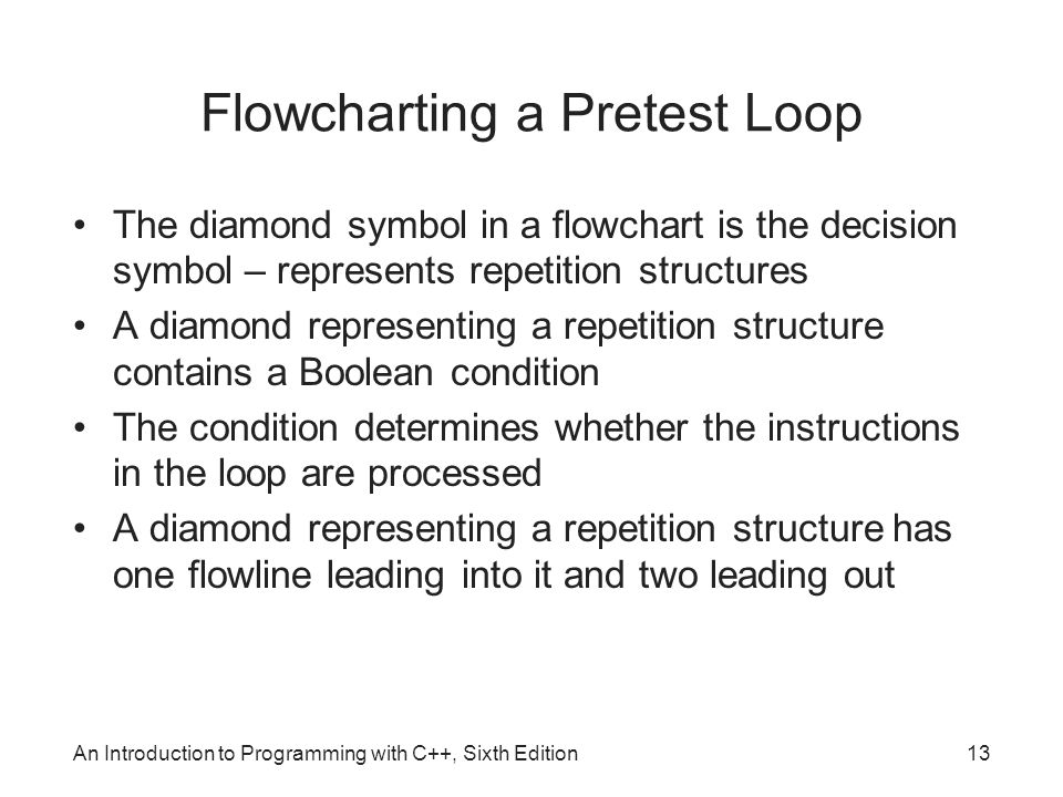 An Introduction to Programming with C++, Sixth Edition13 Flowcharting a Pretest Loop The diamond symbol in a flowchart is the decision symbol – represents repetition structures A diamond representing a repetition structure contains a Boolean condition The condition determines whether the instructions in the loop are processed A diamond representing a repetition structure has one flowline leading into it and two leading out