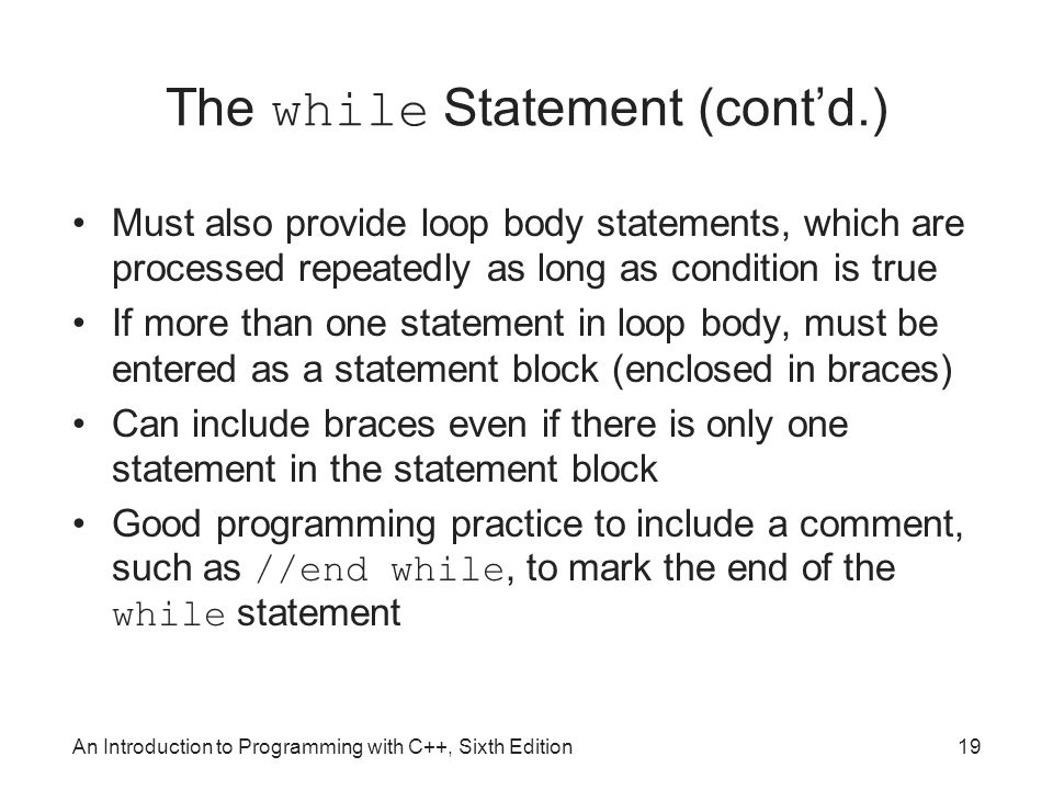 An Introduction to Programming with C++, Sixth Edition19 The while Statement (cont'd.) Must also provide loop body statements, which are processed repeatedly as long as condition is true If more than one statement in loop body, must be entered as a statement block (enclosed in braces) Can include braces even if there is only one statement in the statement block Good programming practice to include a comment, such as //end while, to mark the end of the while statement