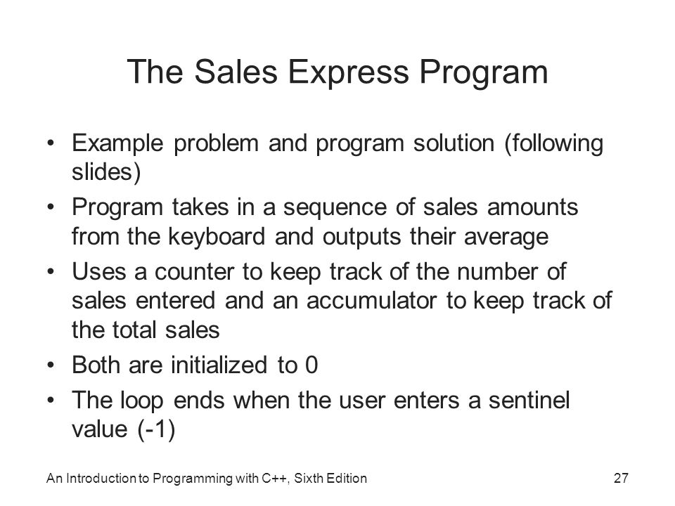 An Introduction to Programming with C++, Sixth Edition27 The Sales Express Program Example problem and program solution (following slides) Program takes in a sequence of sales amounts from the keyboard and outputs their average Uses a counter to keep track of the number of sales entered and an accumulator to keep track of the total sales Both are initialized to 0 The loop ends when the user enters a sentinel value (-1)