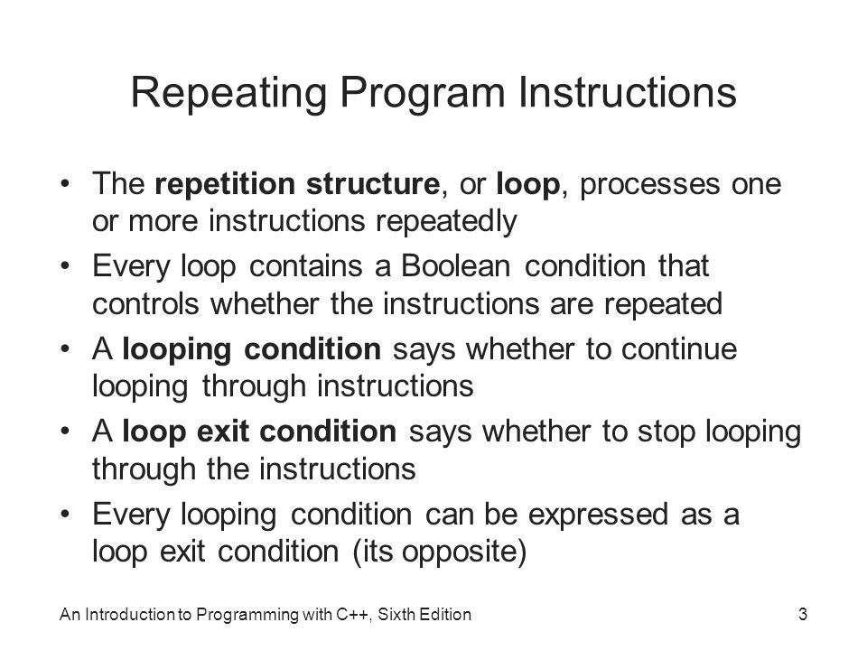 3 Repeating Program Instructions The repetition structure, or loop, processes one or more instructions repeatedly Every loop contains a Boolean condition that controls whether the instructions are repeated A looping condition says whether to continue looping through instructions A loop exit condition says whether to stop looping through the instructions Every looping condition can be expressed as a loop exit condition (its opposite)