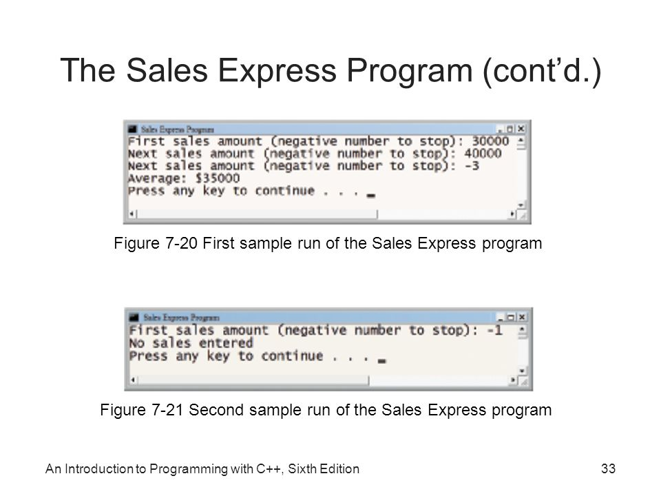 An Introduction to Programming with C++, Sixth Edition33 The Sales Express Program (cont'd.) Figure 7-20 First sample run of the Sales Express program Figure 7-21 Second sample run of the Sales Express program