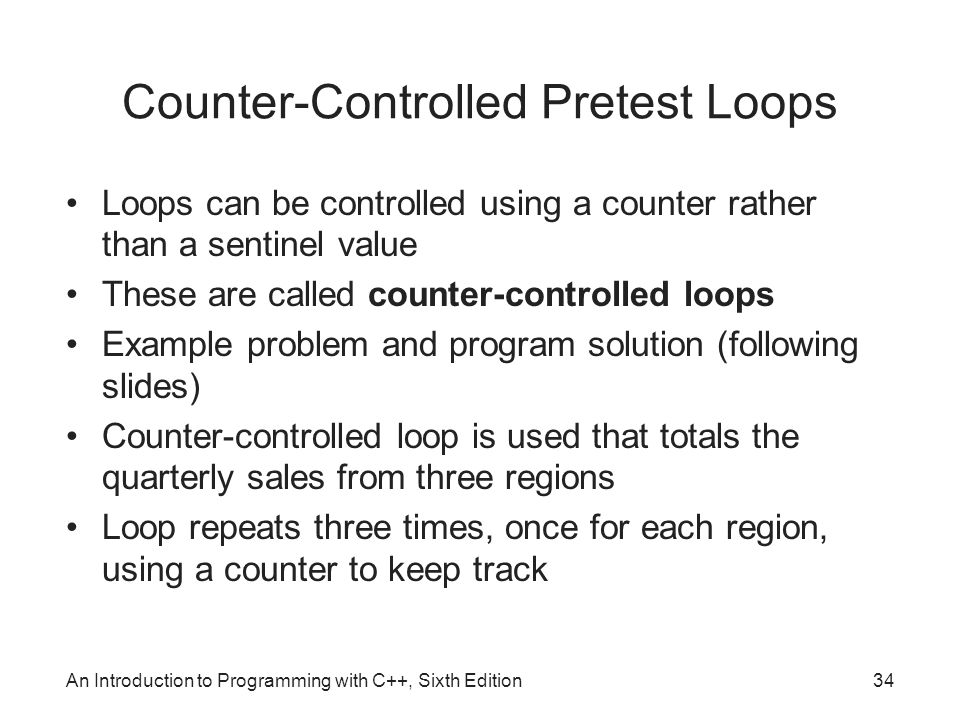 An Introduction to Programming with C++, Sixth Edition34 Counter-Controlled Pretest Loops Loops can be controlled using a counter rather than a sentinel value These are called counter-controlled loops Example problem and program solution (following slides) Counter-controlled loop is used that totals the quarterly sales from three regions Loop repeats three times, once for each region, using a counter to keep track