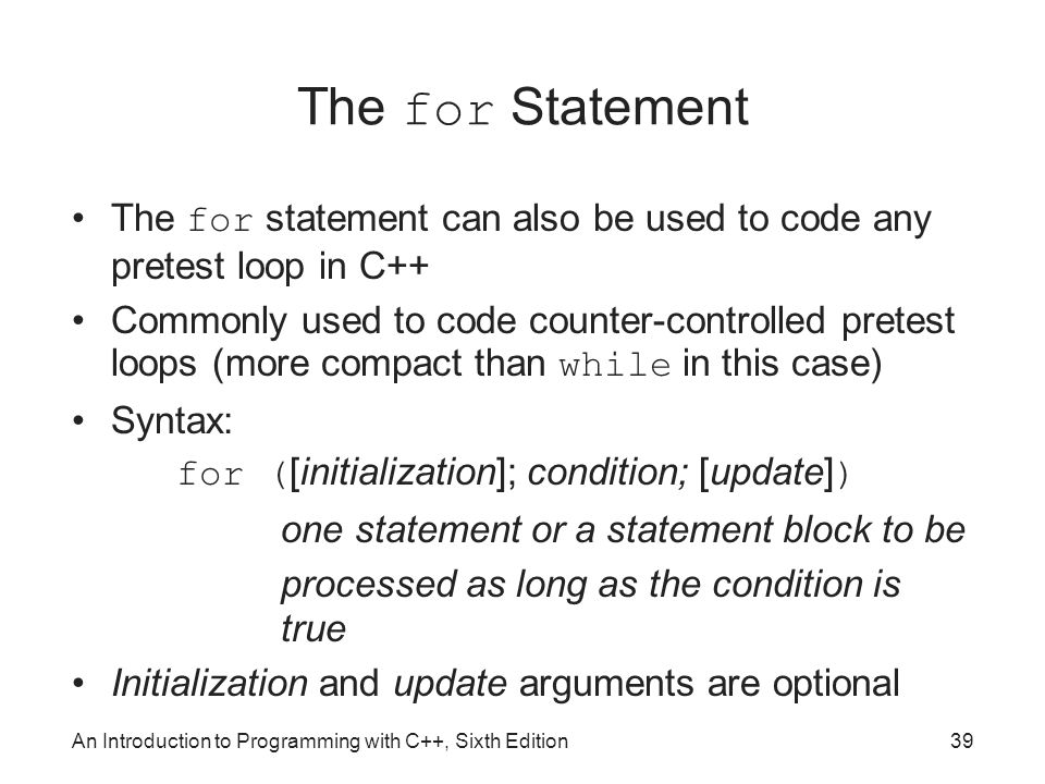 An Introduction to Programming with C++, Sixth Edition39 The for Statement The for statement can also be used to code any pretest loop in C++ Commonly used to code counter-controlled pretest loops (more compact than while in this case) Syntax: for ( [initialization]; condition; [update] ) one statement or a statement block to be processed as long as the condition is true Initialization and update arguments are optional